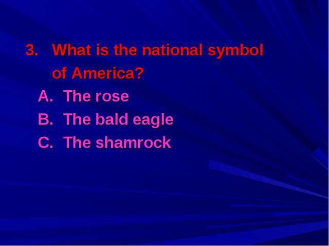 3. What is the national symbol of America? A. The rose B. The bald eagle C...