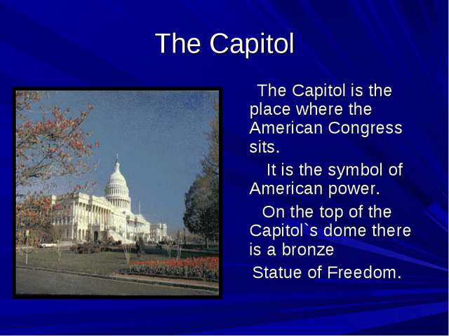 The Capitol The Capitol is the place where the American Congress sits. It is...