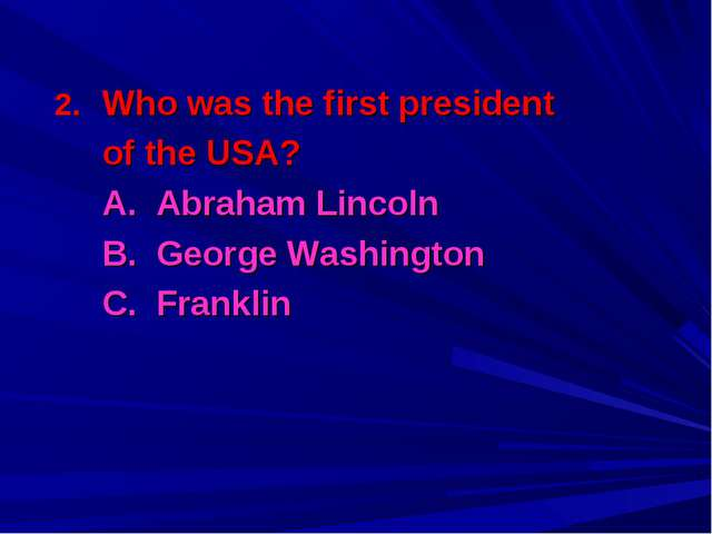 Who was the first president 	of the USA? 	A. Abraham Lincoln 	B. George Washi...