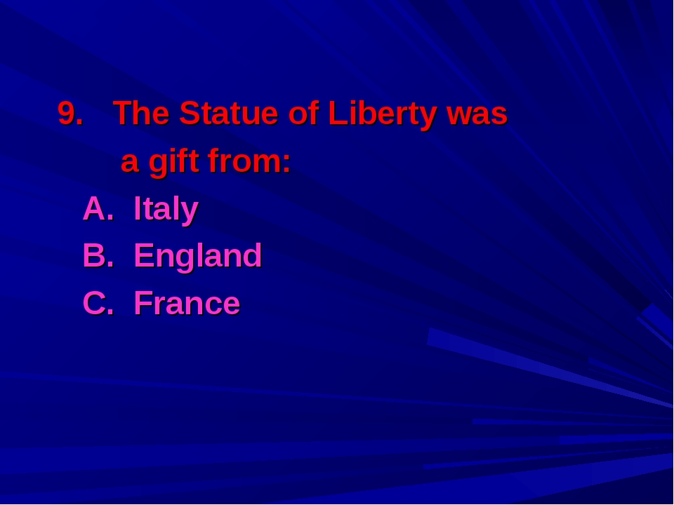 9. The Statue of Liberty was a gift from: 	A. Italy 	B. England 	C. France