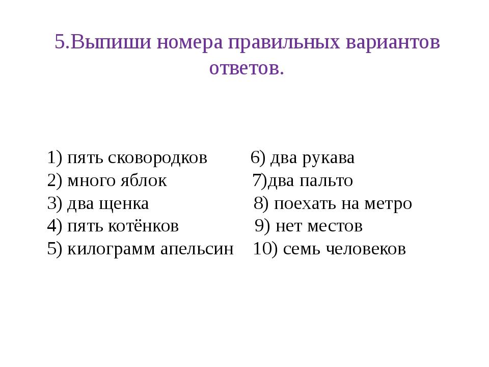 5.Выпиши номера правильных вариантов ответов. 1) пять сковородков 6) два рука...