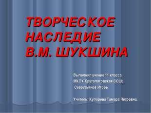 ТВОРЧЕСКОЕ НАСЛЕДИЕ В.М. ШУКШИНА Выполнил ученик 11 класса МКОУ Крутологовска