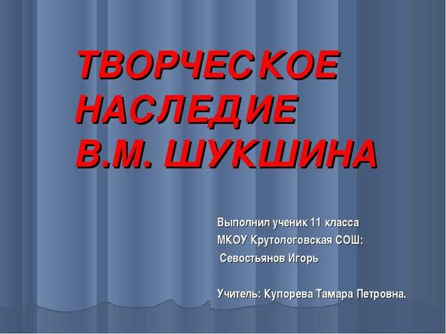 ТВОРЧЕСКОЕ НАСЛЕДИЕ В.М. ШУКШИНА Выполнил ученик 11 класса МКОУ Крутологовска...