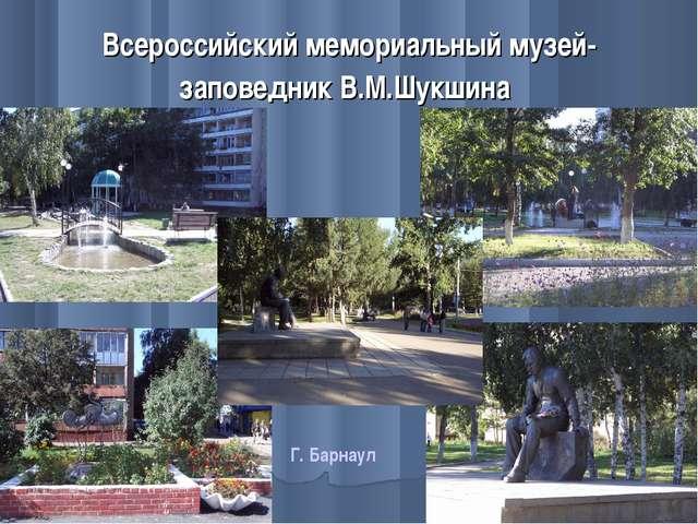 Всероссийский мемориальный музей-заповедник В.М.Шукшина Г. Барнаул