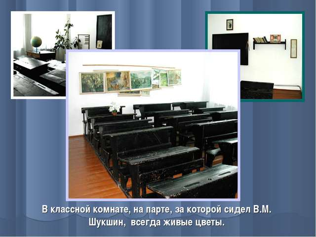 В классной комнате, на парте, за которой сидел В.М. Шукшин, всегда живые цветы.