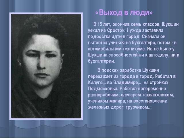 «Выход в люди» В 15 лет, окончив семь классов, Шукшин уехал из Сросток. Нужда...