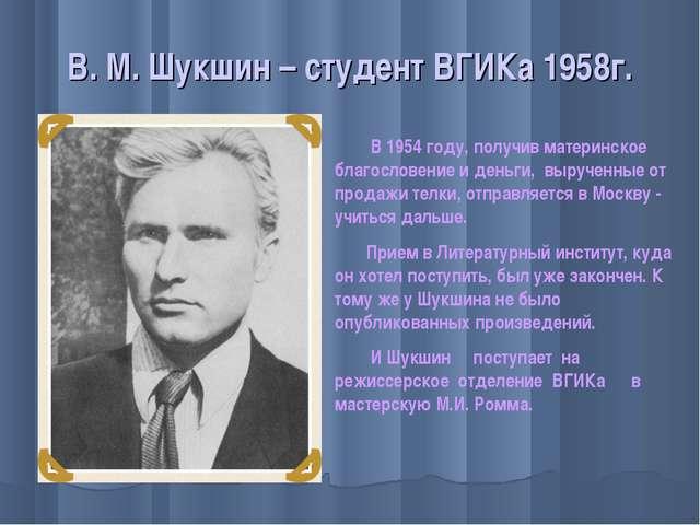 В. М. Шукшин – студент ВГИКа 1958г. В 1954 году, получив материнское благосло...