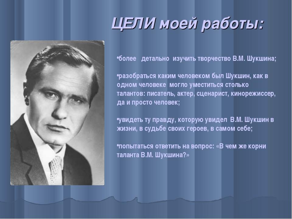 ЦЕЛИ моей работы: более детально изучить творчество В.М. Шукшина; разобратьс...