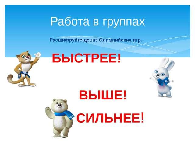 Работа в группах Расшифруйте девиз Олимпийских игр. БЫСТРЕЕ! ВЫШЕ! СИЛЬНЕЕ!