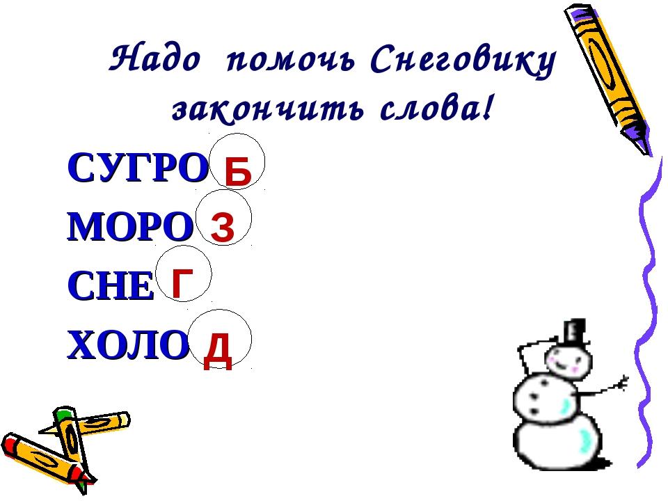 Надо помочь Снеговику закончить слова! СУГРО МОРО СНЕ ХОЛО Б З Г Д