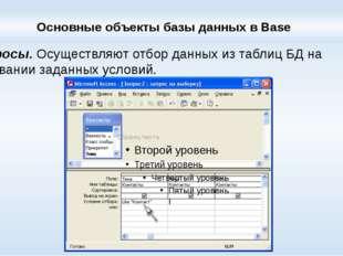 Основные объекты базы данных в Base Запросы.Осуществляют отбор данных из таб
