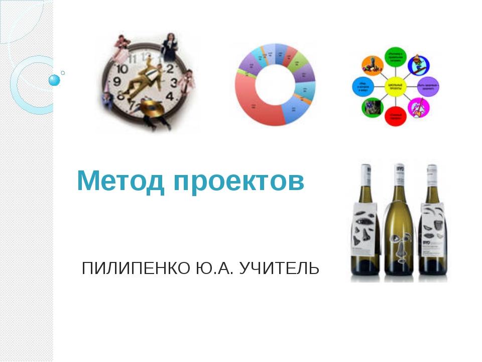 Метод проектов ПИЛИПЕНКО Ю.А. УЧИТЕЛЬ