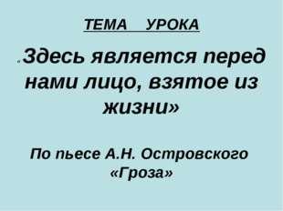 ТЕМА УРОКА « Здесь является перед нами лицо, взятое из жизни» По пьесе А.Н. О