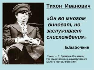 Тихон Иванович «Он во многом виноват, но заслуживает снисхождения» Б.Бабочкин
