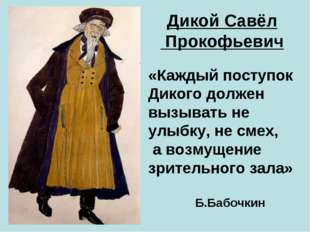 Дикой Савёл Прокофьевич «Каждый поступок Дикого должен вызывать не улыбку, не