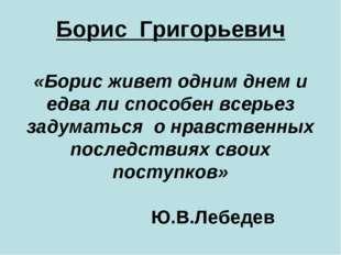 Борис Григорьевич «Борис живет одним днем и едва ли способен всерьез задумать