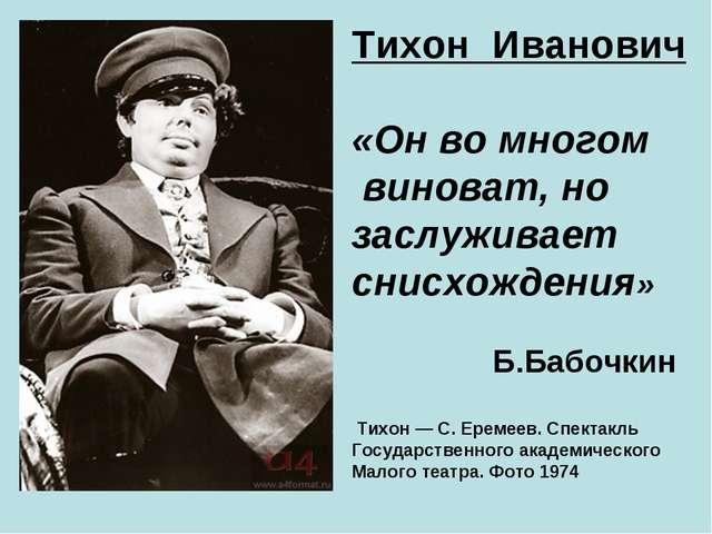 Тихон Иванович «Он во многом виноват, но заслуживает снисхождения» Б.Бабочкин...