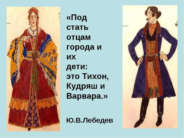 «Под стать отцам города и их дети: это Тихон, Кудряш и Варвара.» Ю.В.Лебедев