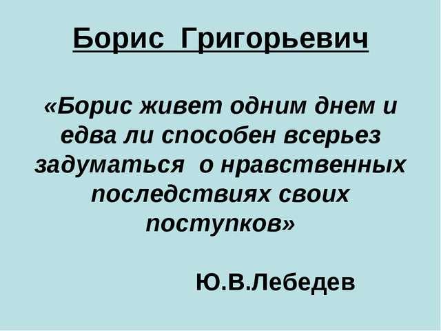 Борис Григорьевич «Борис живет одним днем и едва ли способен всерьез задумать...