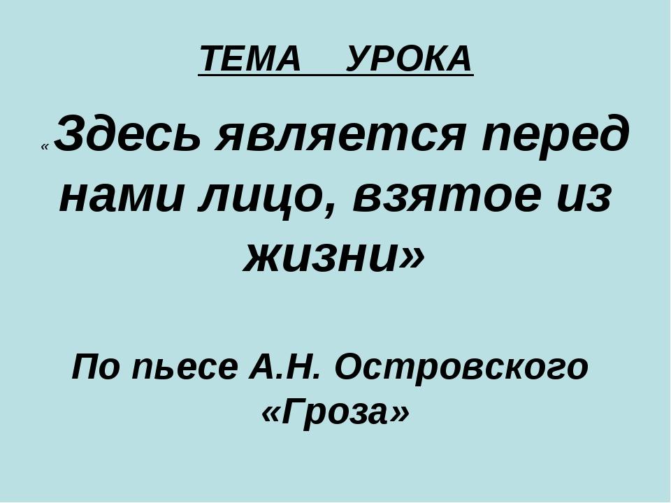 ТЕМА УРОКА « Здесь является перед нами лицо, взятое из жизни» По пьесе А.Н. О...