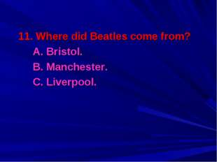 11. Where did Beatles come from? 	A. Bristol. 	B. Manchester. 	C. Liverpool.