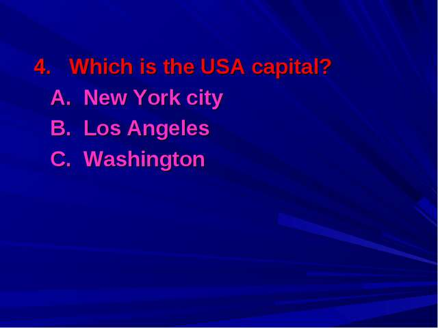 4. Which is the USA capital? 	A. New York city 	B. Los Angeles 	C. Washington