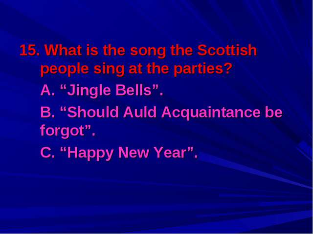 "15. What is the song the Scottish people sing at the parties? 	A. ""Jingle Bel..."