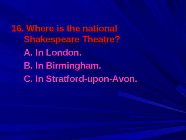 16. Where is the national Shakespeare Theatre? 	A. In London. 	B. In Birmingh...
