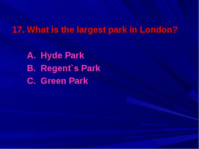 17. What is the largest park in London? A. Hyde Park B. Regent`s Park C. Gree...