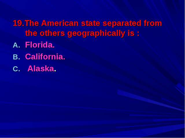 19.The American state separated from the others geographically is : Florida....