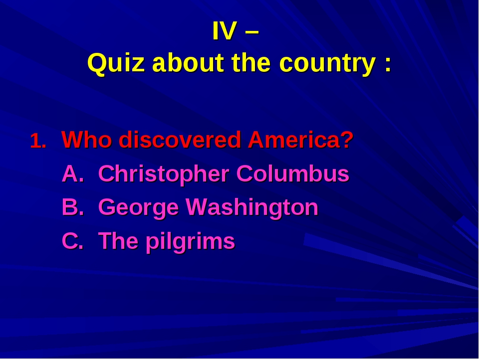 IV – Quiz about the country : Who discovered America? 	A. Christopher Columbu...