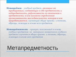 Метапредметность Метапредмет – учебный предмет, отличные от традиционных; сое