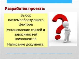 Разработка проекта: Выбор системообразующего фактора Установление связей и за