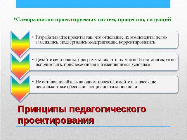 Принципы педагогического проектирования *Саморазвития проектируемых систем, п...