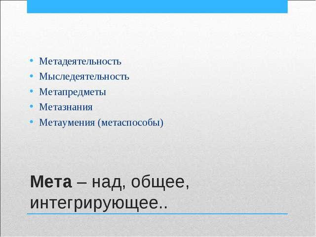 Мета – над, общее, интегрирующее.. Метадеятельность Мыследеятельность Метапре...
