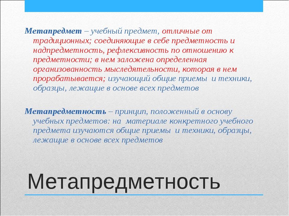 Метапредметность Метапредмет – учебный предмет, отличные от традиционных; сое...