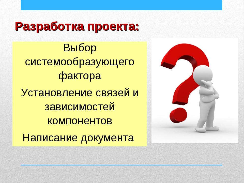 Разработка проекта: Выбор системообразующего фактора Установление связей и за...