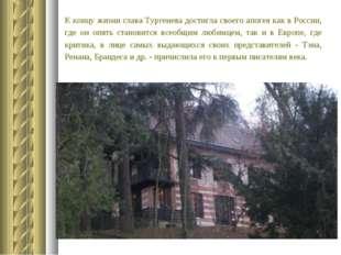 К концу жизни слава Тургенева достигла своего апогея как в России, где он опя
