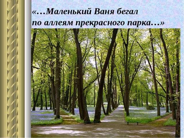 «…Маленький Ваня бегал по аллеям прекрасного парка…»