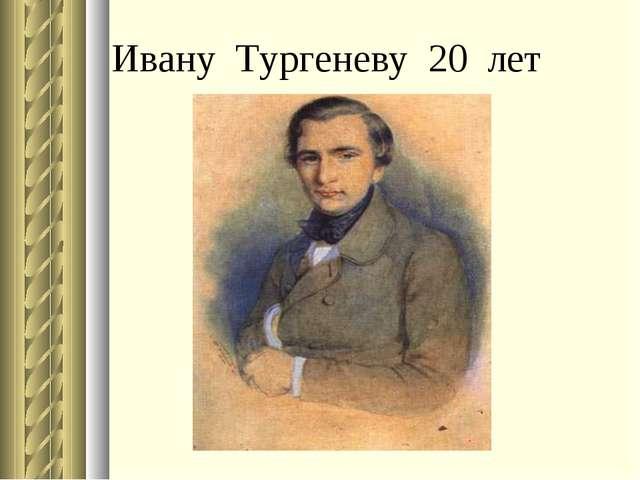 Ивану Тургеневу 20 лет