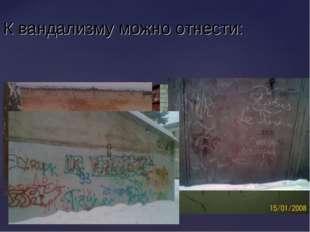 нанесение непристойных изображений и надписей К вандализму можно отнести: