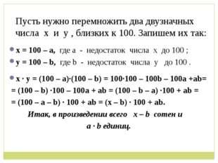 Пусть нужно перемножить два двузначных числа х и у , близких к 100. Запишем