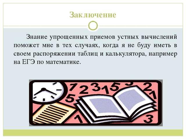 Заключение Знание упрощенных приемов устных вычислений поможет мне в тех сл...