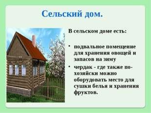 Сельский дом. В сельском доме есть: подвальное помещение для хранения овощей