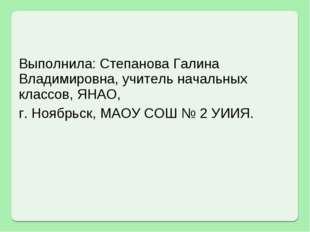 Выполнила: Степанова Галина Владимировна, учитель начальных классов, ЯНАО, г.