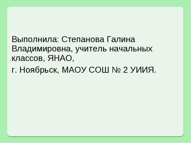 Выполнила: Степанова Галина Владимировна, учитель начальных классов, ЯНАО, г....