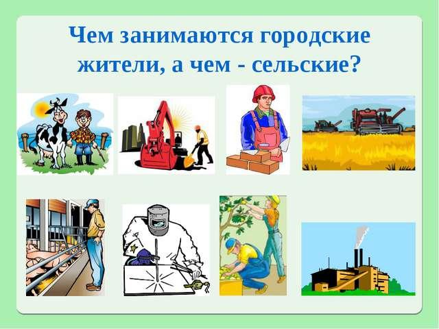 Чем занимаются городские жители, а чем - сельские?