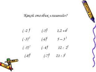 Какой столбик «лишний»? ( -2 )3 (-3)2 1,2 +42 ( -3) 5 (-6)4 5 – 3 3 ( -5) 7 (
