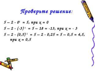 Проверьте решение: 5 – 2 ∙ 02 = 5, при х = 0 5 – 2 ∙ (-3) 2 = 5 – 18 = -13,