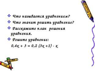Что называется уравнением? Что значит решить уравнение? Расскажите план реше